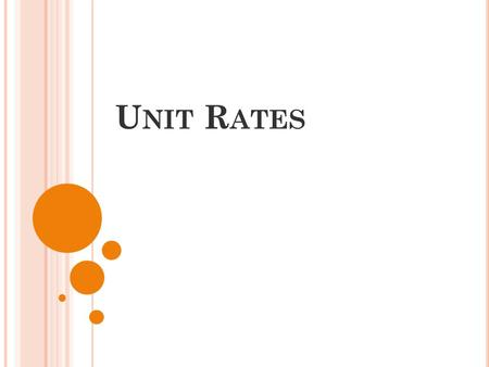 U NIT R ATES. A rate is a ratio of two quantities measured in different units. A unit rate is a rate that has a denominator of 1 unit. The three unit.