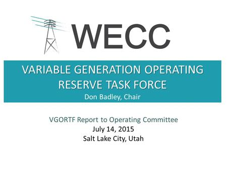 VARIABLE GENERATION OPERATING RESERVE TASK FORCE VARIABLE GENERATION OPERATING RESERVE TASK FORCE Don Badley, Chair VGORTF Report to Operating Committee.