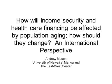 How will income security and health care financing be affected by population aging; how should they change? An International Perspective Andrew Mason University.