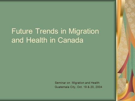 Future Trends in Migration and Health in Canada Seminar on Migration and Health Guatemala City, Oct. 19 & 20, 2004.