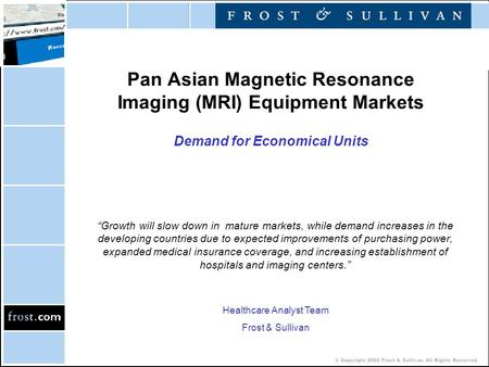 "© Copyright 2002 Frost & Sullivan. All Rights Reserved. Pan Asian Magnetic Resonance Imaging (MRI) Equipment Markets Demand for Economical Units ""Growth."