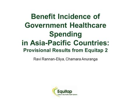 Benefit Incidence of Government Healthcare Spending in Asia-Pacific Countries: Provisional Results from Equitap 2 Ravi Rannan-Eliya, Chamara Anuranga.