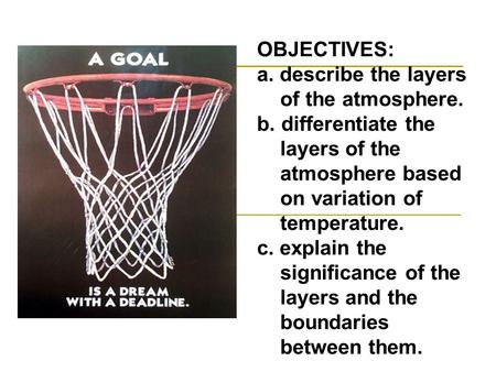 OBJECTIVES: a. describe the layers of the atmosphere. b. differentiate the layers of the atmosphere based on variation of temperature. c. explain the significance.