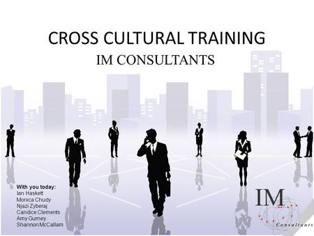 CROSS CULTURAL TRAINING IM CONSULTANTS With you today: Ian Haskett Monica Chudy Njazi Zyberaj Candice Clements Amy Gurney Shannon McCallam.
