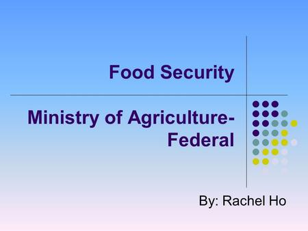 Food Security Ministry of Agriculture- Federal By: Rachel Ho.