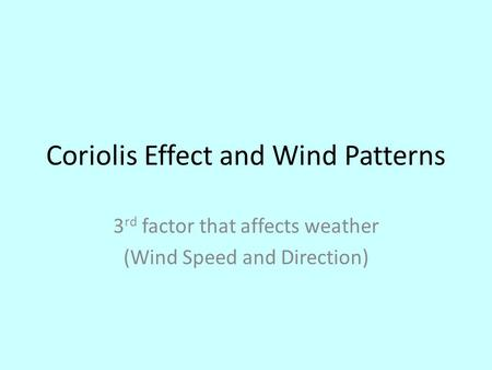 Coriolis Effect and Wind Patterns 3 rd factor that affects weather (Wind Speed and Direction)
