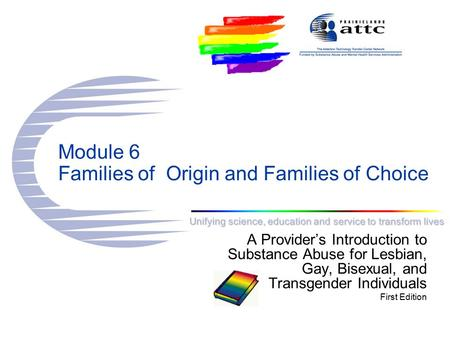 Unifying science, education and service to transform lives Module 6 Families of Origin and Families of Choice A Provider's Introduction to Substance Abuse.