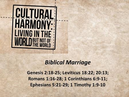 Biblical Marriage Genesis 2:18-25; Leviticus 18:22; 20:13; Romans 1:16-28; 1 Corinthians 6:9-11; Ephesians 5:21-29; 1 Timothy 1:9-10.