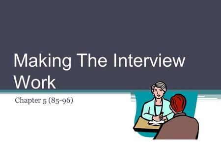 Making The Interview Work Chapter 5 (85-96) The Interview – An Essential Journalistic Skill An interview takes place any time a reporter asks a question.
