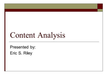 Content Analysis Presented by: Eric S. Riley. What we're going to cover – Fast…  What is Content Analysis  Rough History of Content Analysis  The Procedure.