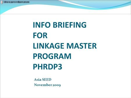 INFO BRIEFING FOR LINKAGE MASTER PROGRAM PHRDP3 Asia SEED November 2009.