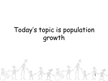 1 Today's topic is population growth. 2 What we are going to look at: Some new geographical terms – so we all know what we mean when we say certain things.