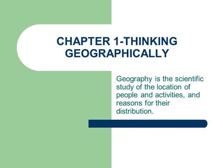 CHAPTER 1-THINKING GEOGRAPHICALLY Geography is the scientific study of the location of people and activities, and reasons for their distribution.