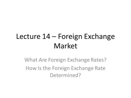 Lecture 14 – Foreign Exchange Market What Are Foreign Exchange Rates? How Is the Foreign Exchange Rate Determined?