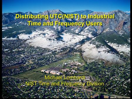 Distributing UTC(NIST) to Industrial Time and Frequency Users Michael Lombardi NIST Time and Frequency Division Distributing UTC(NIST) to Industrial Time.