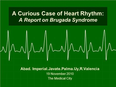 A Curious Case of Heart Rhythm: A Report on Brugada Syndrome Abad. Imperial.Javate.Palma.Uy,R.Valencia 19 November 2010 The Medical City.