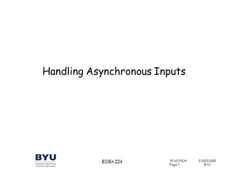 © 2003-2008 BYU 18 ASYNCH Page 1 ECEn 224 Handling Asynchronous Inputs.