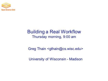 Building a Real Workflow Thursday morning, 9:00 am Greg Thain University of Wisconsin - Madison.