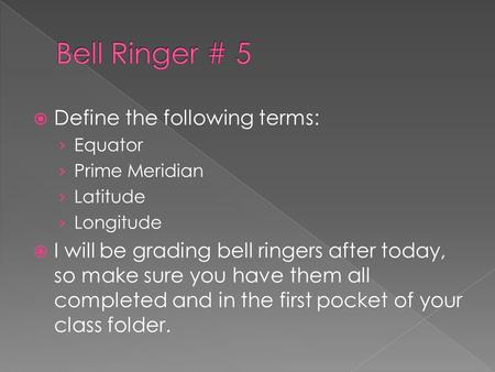  Define the following terms: › Equator › Prime Meridian › Latitude › Longitude  I will be grading bell ringers after today, so make sure you have them.