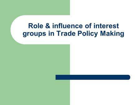 Role & influence of interest groups in Trade Policy Making.