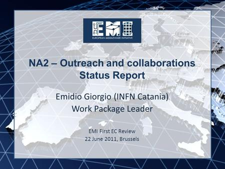 EMI INFSO-RI-261611 NA2 – Outreach and collaborations Status Report Emidio Giorgio (INFN Catania) Work Package Leader EMI First EC Review 22 June 2011,