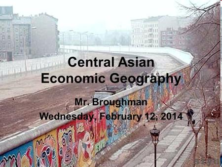 Central Asian Economic Geography Mr. Broughman Wednesday, February 12, 2014.