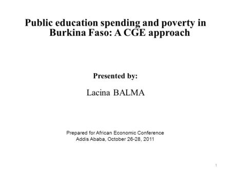 Public education spending and poverty in Burkina Faso: A CGE approach Presented by: Lacina BALMA Prepared for African Economic Conference Addis Ababa,