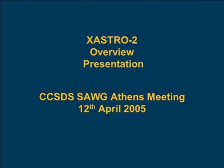 XASTRO-2 Overview Presentation CCSDS SAWG Athens Meeting 12 th April 2005.
