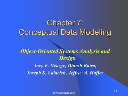 7-1 © Prentice Hall, 2007 Chapter 7: Conceptual Data Modeling Object-Oriented Systems Analysis and Design Joey F. George, Dinesh Batra, Joseph S. Valacich,