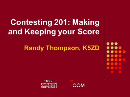 Contesting 201: Making and Keeping your Score Randy Thompson, K5ZD.