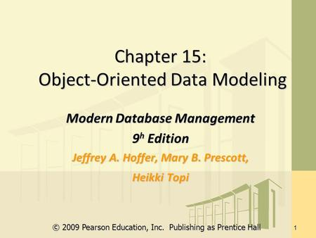 © 2009 Pearson Education, Inc. Publishing as Prentice Hall 1 Chapter 15: Object-Oriented Data Modeling Modern Database Management 9 h Edition Jeffrey A.