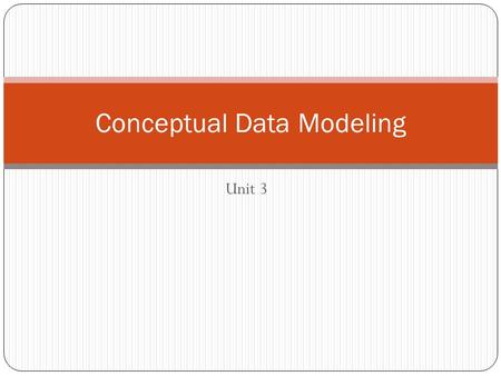Unit 3 Conceptual Data Modeling. Key Concepts Conceptual data modeling process Classes and objects Attributes Identifiers, candidate keys, and primary.