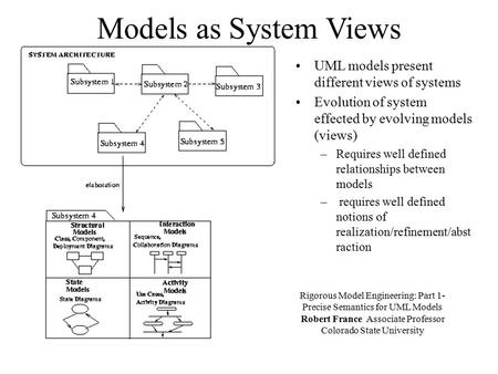 Models as System Views UML models present different views of systems Evolution of system effected by evolving models (views) –Requires well defined relationships.