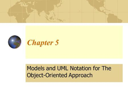 Chapter 5 Models and UML Notation for The Object-Oriented Approach.