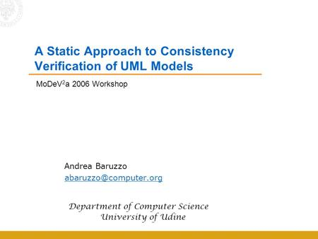 A Static Approach to Consistency Verification of UML Models Andrea Baruzzo Department of Computer Science University of Udine MoDeV.