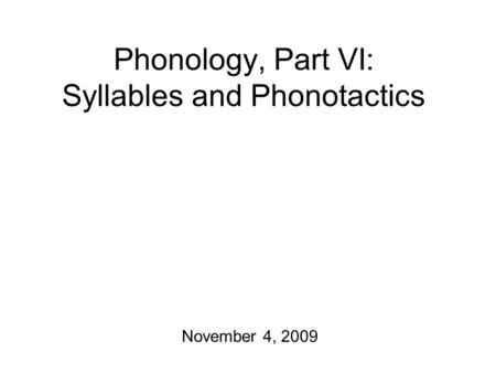 Phonology, Part VI: Syllables and Phonotactics November 4, 2009.