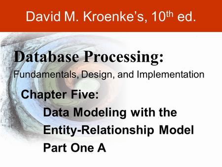 DAVID M. KROENKE'S DATABASE PROCESSING, 10th Edition © 2006 Pearson Prentice Hall, modified by Dr. Lyn Mathis 5-1 David M. Kroenke's, 10 th ed. Chapter.