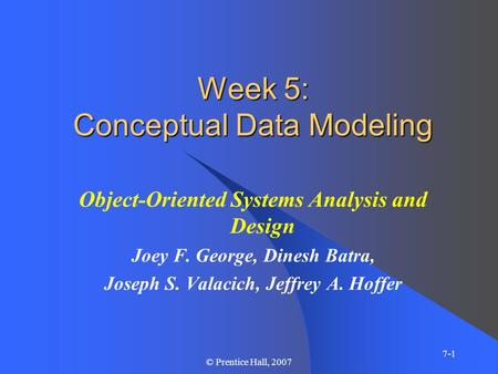 7-1 © Prentice Hall, 2007 Week 5: Conceptual Data Modeling Object-Oriented Systems Analysis and Design Joey F. George, Dinesh Batra, Joseph S. Valacich,