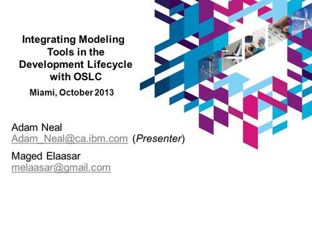 Integrating Modeling Tools in the Development Lifecycle with OSLC Miami, October 2013 Adam Neal (Presenter) Maged.