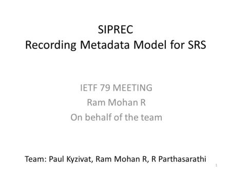 1 SIPREC Recording Metadata Model for SRS IETF 79 MEETING Ram Mohan R On behalf of the team Team: Paul Kyzivat, Ram Mohan R, R Parthasarathi.