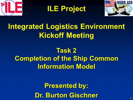 1 ILE Project Integrated Logistics Environment Kickoff Meeting Task 2 Completion of the Ship Common Information Model Presented by: Dr. Burton Gischner.