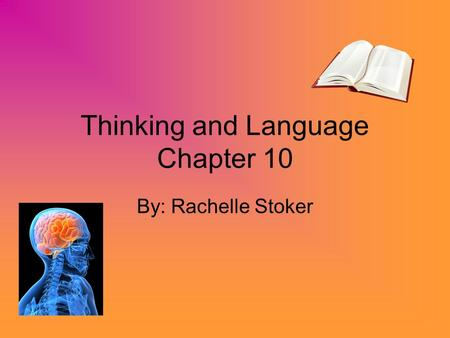 Thinking and Language Chapter 10 By: Rachelle Stoker.