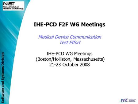 Software and Systems Division Medical Device Communication Test Effort IHE-PCD F2F WG Meetings Medical Device Communication Test Effort IHE-PCD WG Meetings.