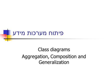 פיתוח מערכות מידע Class diagrams Aggregation, Composition and Generalization.