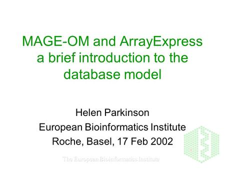 The European Bioinformatics Institute MAGE-OM and ArrayExpress a brief introduction to the database model Helen Parkinson European Bioinformatics Institute.