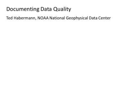 Documenting Data Quality Ted Habermann, NOAA National Geophysical Data Center.