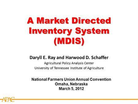 APCA A Market Directed Inventory System (MDIS) National Farmers Union Annual Convention Omaha, Nebraska March 5, 2012 Daryll E. Ray and Harwood D. Schaffer.