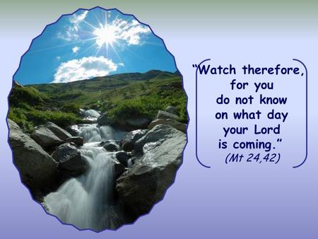 """Watch therefore, for you do not know on what day your Lord is coming."" (Mt 24,42)"