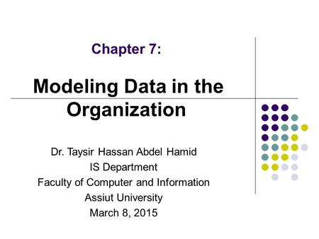 Chapter 7: Modeling Data in the Organization Dr. Taysir Hassan Abdel Hamid IS Department Faculty of Computer and Information Assiut University March 8,