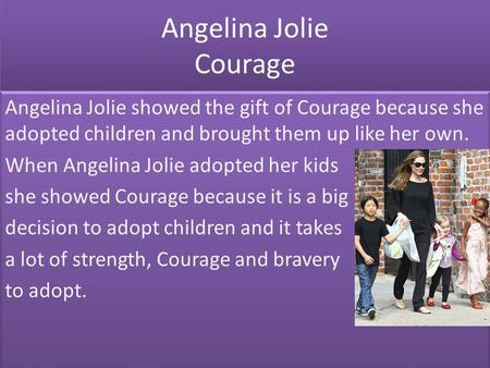 Angelina Jolie Courage Angelina Jolie showed the gift of Courage because she adopted children and brought them up like her own. When Angelina Jolie adopted.